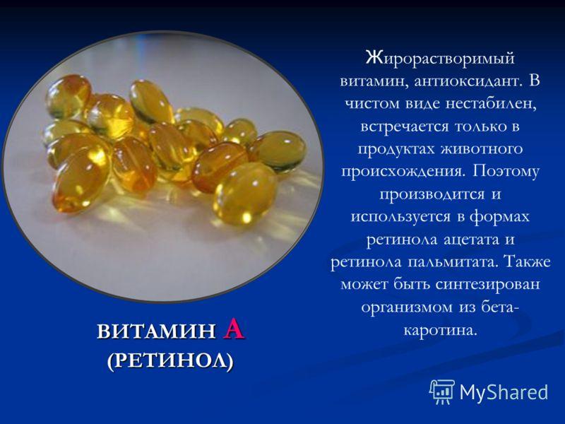 ВИТАМИН А (РЕТИНОЛ) Ж ирорастворимый витамин, антиоксидант. В чистом виде нестабилен, встречается только в продуктах животного происхождения. Поэтому производится и используется в формах ретинола ацетата и ретинола пальмитата. Также может быть синтез