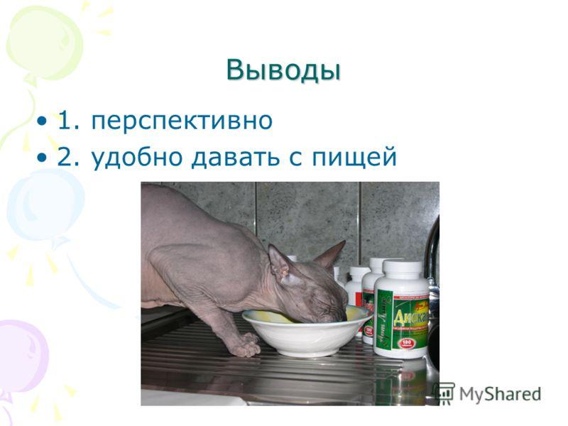 Выводы 1. перспективно 2. удобно давать с пищей
