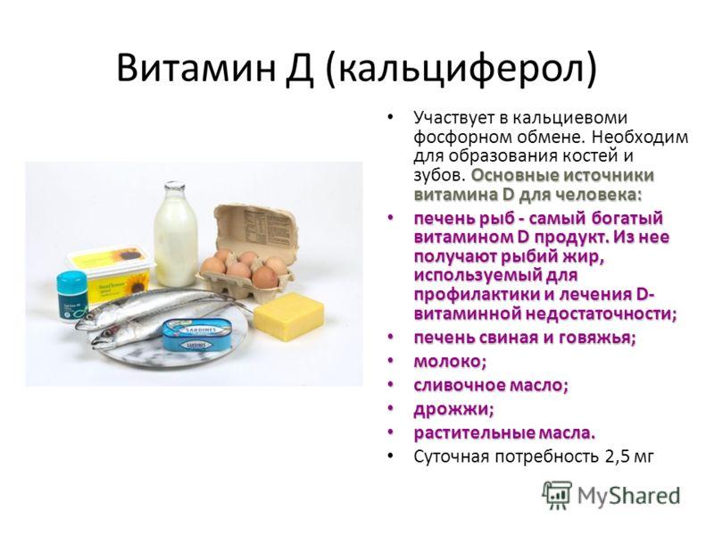 Витамин Д (кальциферол) Основные источники витамина D для человека: Участвует в кальциевоми фосфорном обмене. Необходим для образования костей и зубов. Основные источники витамина D для человека: печень рыб - самый богатый витамином D продукт. Из нее