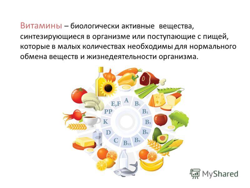 Витамины – биологически активные вещества, синтезирующиеся в организме или поступающие с пищей, которые в малых количествах необходимы для нормального обмена веществ и жизнедеятельности организма.