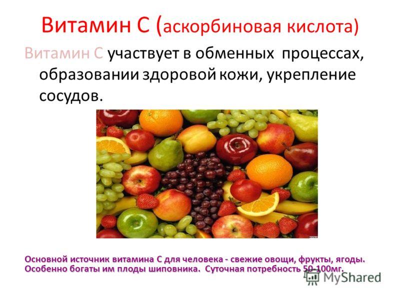 Витамин С ( аскорбиновая кислота) Витамин С участвует в обменных процессах, образовании здоровой кожи, укрепление сосудов. Основной источник витамина C для человека - свежие овощи, фрукты, ягоды. Особенно богаты им плоды шиповника. Суточная потребнос