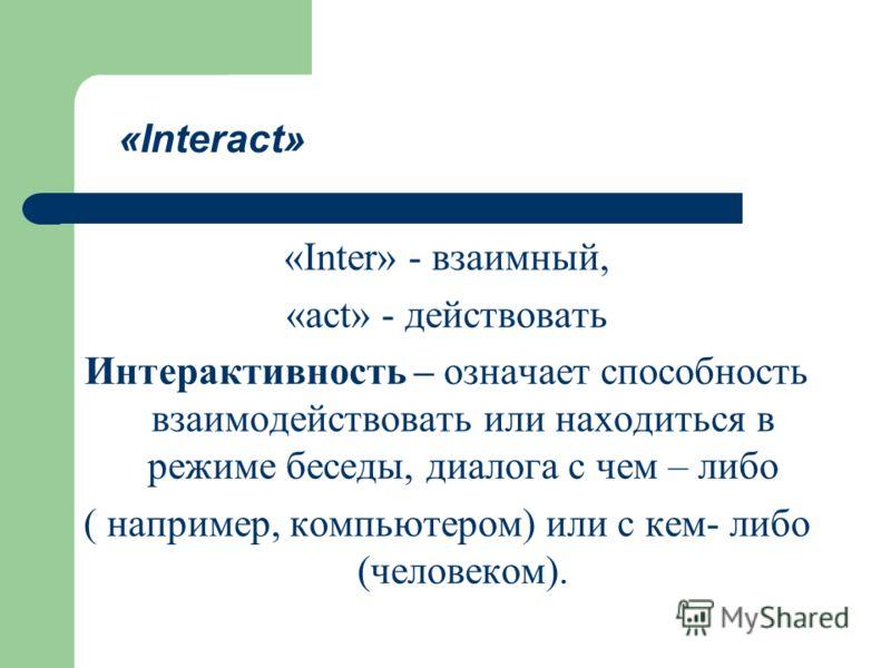 «Inter» - взаимный, «act» - действовать Интерактивность – означает способность взаимодействовать или находиться в режиме беседы, диалога с чем – либо ( например, компьютером) или с кем- либо (человеком). «Interact»