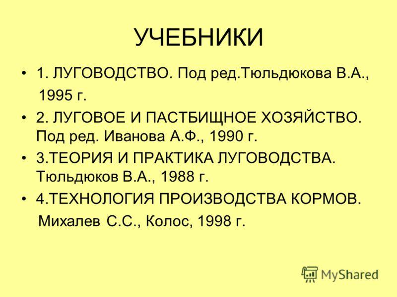 УЧЕБНИКИ 1. ЛУГОВОДСТВО. Под ред.Тюльдюкова В.А., 1995 г. 2. ЛУГОВОЕ И ПАСТБИЩНОЕ ХОЗЯЙСТВО. Под ред. Иванова А.Ф., 1990 г. 3.ТЕОРИЯ И ПРАКТИКА ЛУГОВОДСТВА. Тюльдюков В.А., 1988 г. 4.ТЕХНОЛОГИЯ ПРОИЗВОДСТВА КОРМОВ. Михалев С.С., Колос, 1998 г.