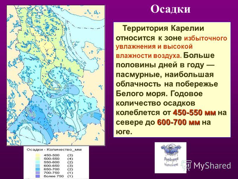450-550мм 600-700 мм Территория Карелии относится к зоне избыточного увлажнения и высокой влажности воздуха. Больше половины дней в году пасмурные, наибольшая облачность на побережье Белого моря. Годовое количество осадков колеблется от 450-550 мм на