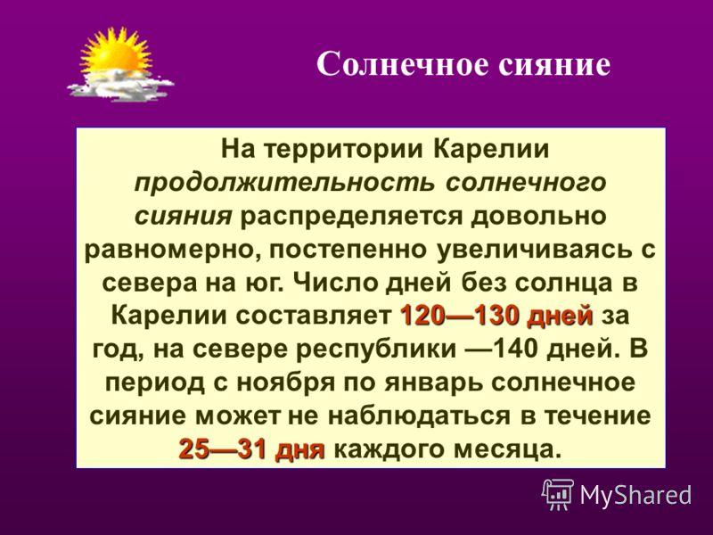 120130 дней 2531 дня На территории Карелии продолжительность солнечного сияния распределяется довольно равномерно, постепенно увеличиваясь с севера на юг. Число дней без солнца в Карелии составляет 120130 дней за год, на севере республики 140 дней. В