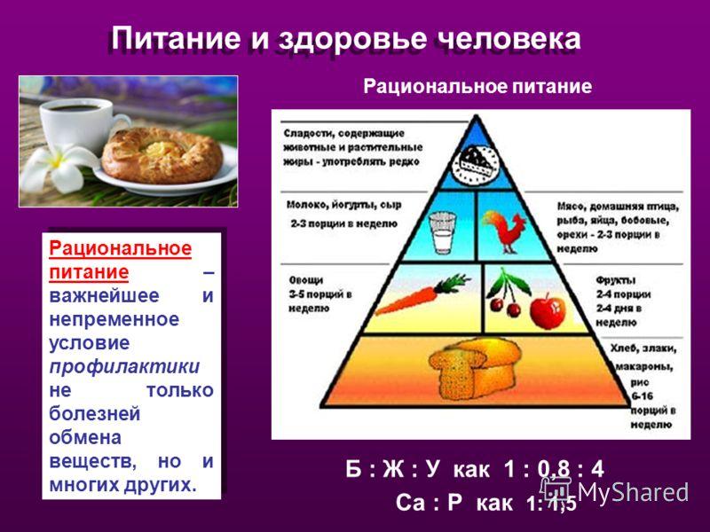 Питание и здоровье человека Рациональное питание Рациональное питание – важнейшее и непременное условие профилактики не только болезней обмена веществ, но и многих других. Б : Ж : У как 1 : 0,8 : 4 Са : Р как 1: 1,5