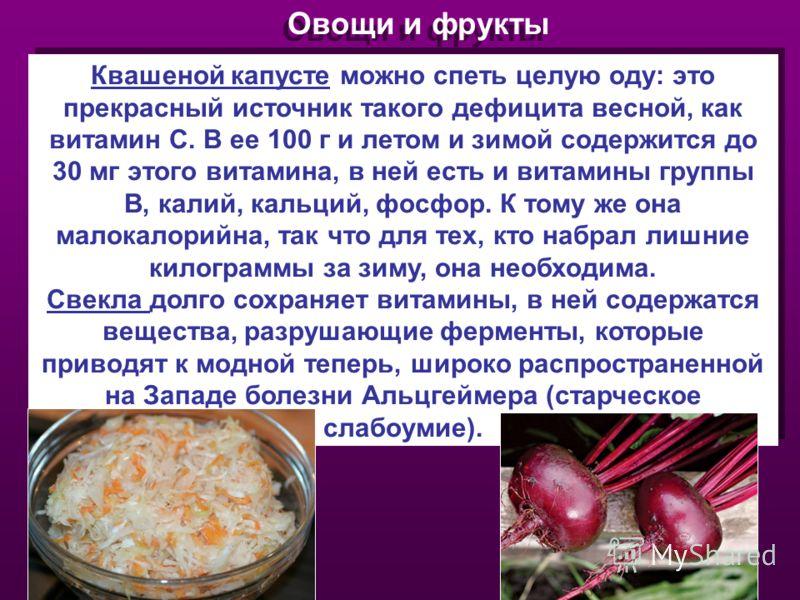 Овощи и фрукты Квашеной капусте можно спеть целую оду: это прекрасный источник такого дефицита весной, как витамин С. В ее 100 г и летом и зимой содержится до 30 мг этого витамина, в ней есть и витамины группы В, калий, кальций, фосфор. К тому же она