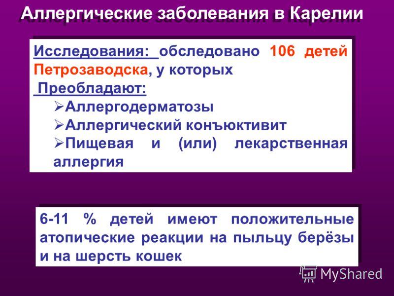 Аллергические заболевания в Карелии Исследования: обследовано 106 детей Петрозаводска, у которых Преобладают: Аллергодерматозы Аллергический конъюктивит Пищевая и (или) лекарственная аллергия Исследования: обследовано 106 детей Петрозаводска, у котор