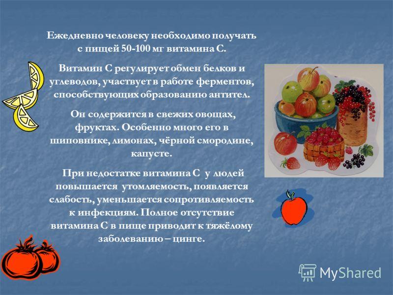 Ежедневно человеку необходимо получать с пищей 50-100 мг витамина С. Витамин С регулирует обмен белков и углеводов, участвует в работе ферментов, способствующих образованию антител. Он содержится в свежих овощах, фруктах. Особенно много его в шиповни