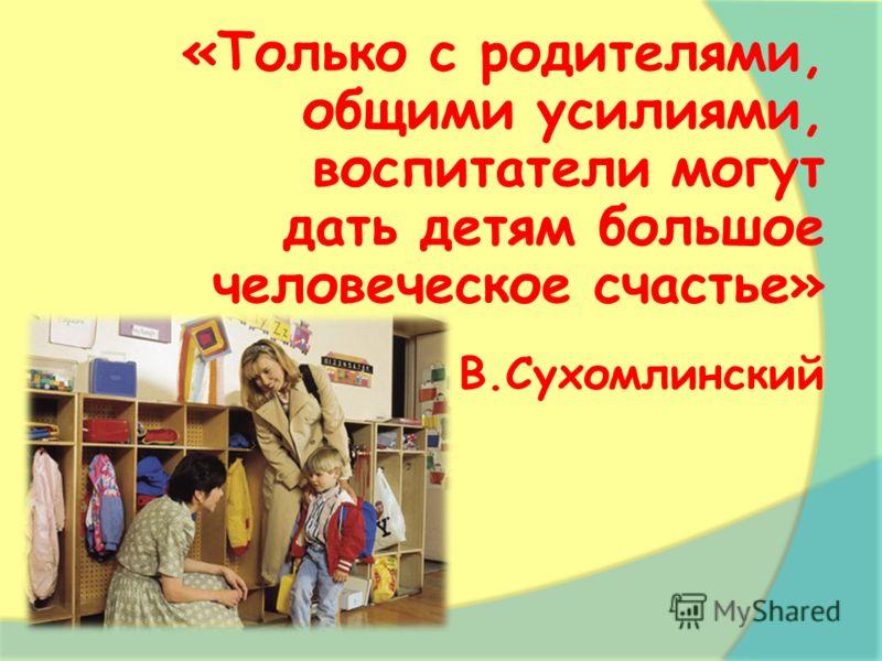 «Только с родителями, общими усилиями, воспитатели могут дать детям большое человеческое счастье» В.Сухомлинский