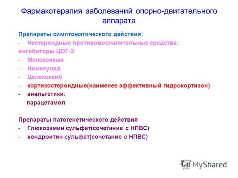 Фармакотерапия заболеваний опорно-двигательного аппарата Препараты симптоматического действия: -Нестероидные противовоспалительные средства: ингибиторы ЦОГ-2: -Мелоксикам -Нимесулид -Целекоксиб -кортикостероидные(наименее эффективный гидрокортизон) -