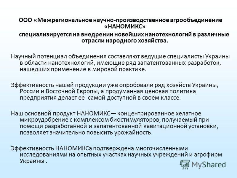 ООО «Межрегиональное научно-производственное агрообъединение «НАНОМИКС» специализируется на внедрении новейших нанотехнологий в различные отрасли народного хозяйства. Научный потенциал объединения составляют ведущие специалисты Украины в области нано