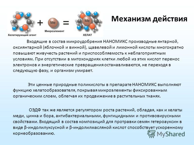 Механизм действия Входящие в состав микроудобрения НАНОМИКС производные янтарной, оксиянтарной (яблочной и винной), щавелевой и лимонной кислоты многократно повышают живучесть растений и приспособляемость к неблагоприятным условиям. При отсутствии в