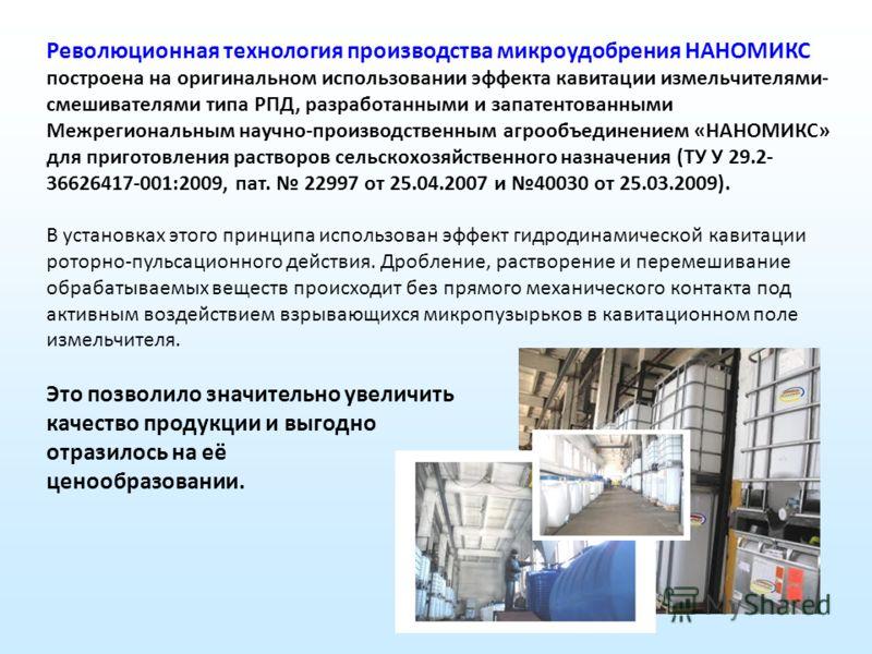 Революционная технология производства микроудобрения НАНОМИКС построена на оригинальном использовании эффекта кавитации измельчителями- смешивателями типа РПД, разработанными и запатентованными Межрегиональным научно-производственным агрообъединением