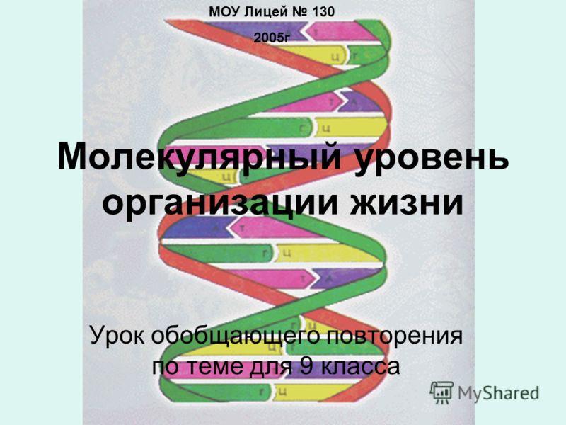 Молекулярный уровень организации жизни Урок обобщающего повторения по теме для 9 класса МОУ Лицей 130 2005г