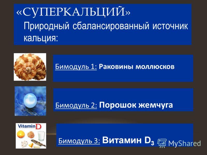 « СУПЕРКАЛЬЦИЙ» Природный сбалансированный источник кальция: Бимодуль 1: Раковины моллюсков Бимодуль 2: Порошок жемчуга Бимодуль 3: Витамин D 3
