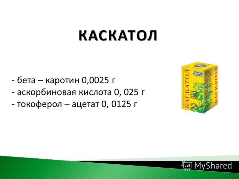 КАСКАТОЛ - бета – каротин 0,0025 г - аскорбиновая кислота 0, 025 г - токоферол – ацетат 0, 0125 г