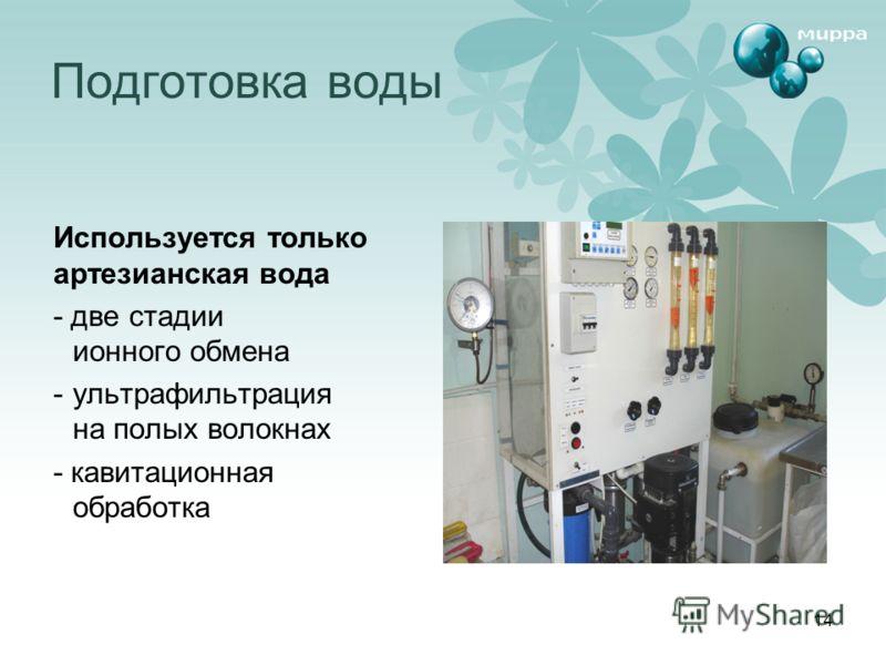 14 Подготовка воды Используется только артезианская вода - две стадии ионного обмена - ультрафильтрация на полых волокнах - кавитационная обработка