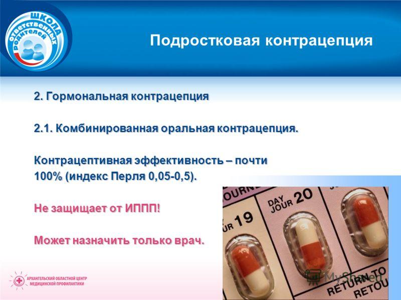 Подростковая контрацепция 2. Гормональная контрацепция 2.1. Комбинированная оральная контрацепция. Контрацептивная эффективность – почти 100% (индекс Перля 0,05-0,5). Не защищает от ИППП! Может назначить только врач.