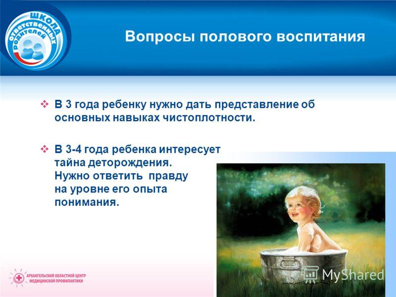 Вопросы полового воспитания В 3 года ребенку нужно дать представление об основных навыках чистоплотности. В 3-4 года ребенка интересует тайна деторождения. Нужно ответить правду на уровне его опыта понимания.