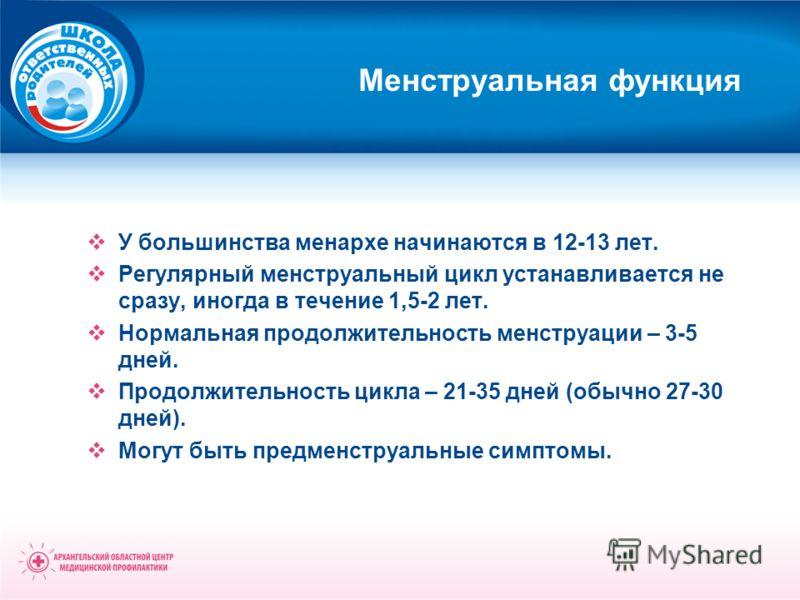 Менструальная функция У большинства менархе начинаются в 12-13 лет. Регулярный менструальный цикл устанавливается не сразу, иногда в течение 1,5-2 лет. Нормальная продолжительность менструации – 3-5 дней. Продолжительность цикла – 21-35 дней (обычно