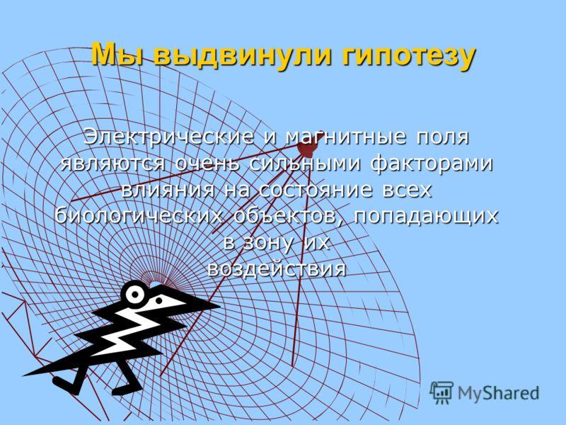 Мы выдвинули гипотезу Электрические и магнитные поля являются очень сильными факторами влияния на состояние всех биологических объектов, попадающих в зону их воздействия