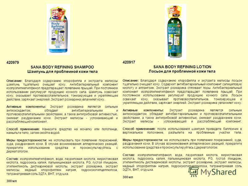 420979 SANA BODY REFINING SHAMPOO Шампунь для проблемной кожи тела Описание: Благодаря содержанию хлорофилла и экстракта мелиссы шампунь тщательно очищает кожу. Антибактериальный компонент изопропилметилфенол предотвращает появление прыщей. При посто