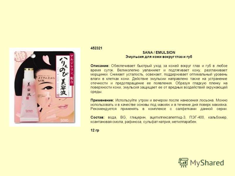 452321 SANA / EMULSION Эмульсия для кожи вокруг глаз и губ Описание: Обеспечивает быстрый уход за кожей вокруг глаз и губ в любое время суток. Великолепно увлажняет и подтягивает кожу, разглаживает морщинки. Cнимает усталость, освежает, поддерживает