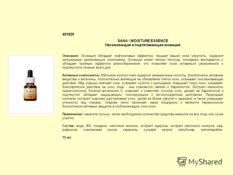 451829 SANA / MOISTURE ESSENCE Увлажняющая и подтягивающая эссенция Описание: Эссенция обладает лифтинговым эффектом, придает вашей коже упругость, содержит натуральные увлажняющие компоненты. Эссенция имеет легкую текстуру, мгновенно впитывается и о