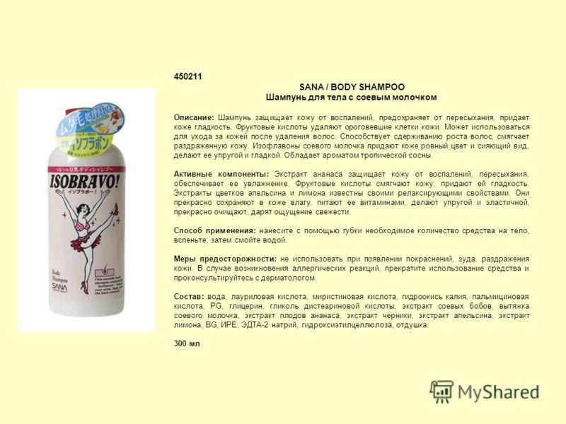 450211 SANA / BODY SHAMPOO Шампунь для тела с соевым молочком Описание: Шампунь защищает кожу от воспалений, предохраняет от пересыхания, придает коже гладкость. Фруктовые кислоты удаляют ороговевшие клетки кожи. Может использоваться для ухода за кож