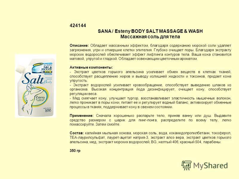 424144 SANA / Esteny BODY SALT MASSAGE & WASH Массажная соль для тела Описание: Обладает массажным эффектом, благодаря содержанию морской соли удаляет загрязнения, угри и отмершие клетки эпителия. Глубоко очищает поры. Благодаря экстракту морских вод