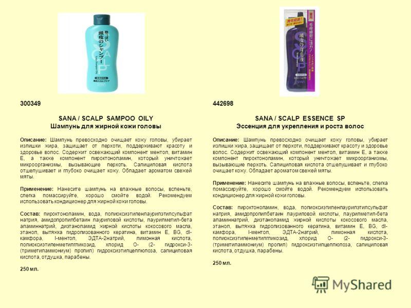 300349 SANA / SCALP SAMPOO OILY Шампунь для жирной кожи головы Описание: Шампунь превосходно очищает кожу головы, убирает излишки жира, защищает от перхоти, поддерживают красоту и здоровье волос. Содержит освежающий компонент ментол, витамин Е, а так