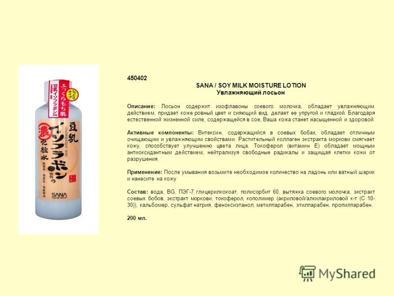 450402 SANA / SOY MILK MOISTURE LOTION Увлажняющий лосьон Описание: Лосьон содержит изофлавоны соевого молочка, обладает увлажняющим действием, придает коже ровный цвет и сияющий вид, делает ее упругой и гладкой. Благодаря естественной жизненной силе