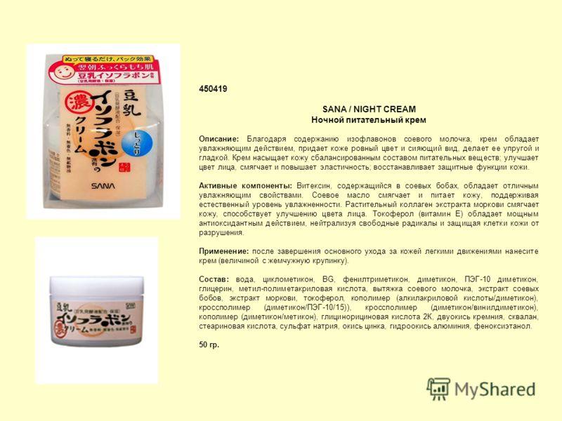 450419 SANA / NIGHT CREAM Ночной питательный крем Описание: Благодаря содержанию изофлавонов соевого молочка, крем обладает увлажняющим действием, придает коже ровный цвет и сияющий вид, делает ее упругой и гладкой. Крем насыщает кожу сбалансированны