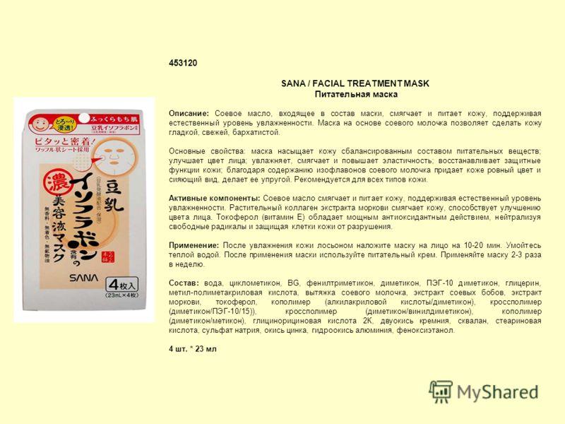 453120 SANA / FACIAL TREATMENT MASK Питательная маска Описание: Соевое масло, входящее в состав маски, смягчает и питает кожу, поддерживая естественный уровень увлажненности. Маска на основе соевого молочка позволяет сделать кожу гладкой, свежей, бар