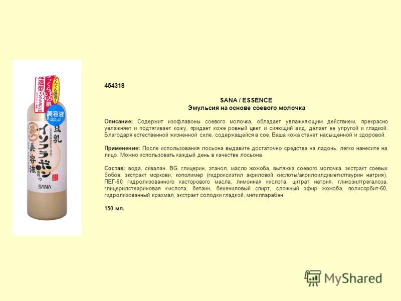 454318 SANA / ESSENCE Эмульсия на основе соевого молочка Описание: Cодержит изофлавоны соевого молочка, обладает увлажняющим действием, прекрасно увлажняет и подтягивает кожу, придает коже ровный цвет и сияющий вид, делает ее упругой и гладкой. Благо