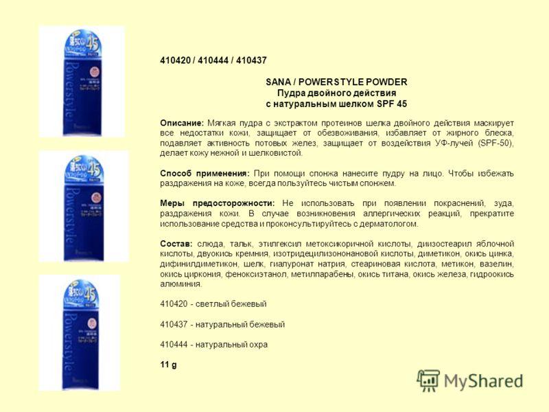 410420 / 410444 / 410437 SANA / POWERSTYLE POWDER Пудра двойного действия с натуральным шелком SPF 45 Описание: Мягкая пудра с экстрактом протеинов шелка двойного действия маскирует все недостатки кожи, защищает от обезвоживания, избавляет от жирного