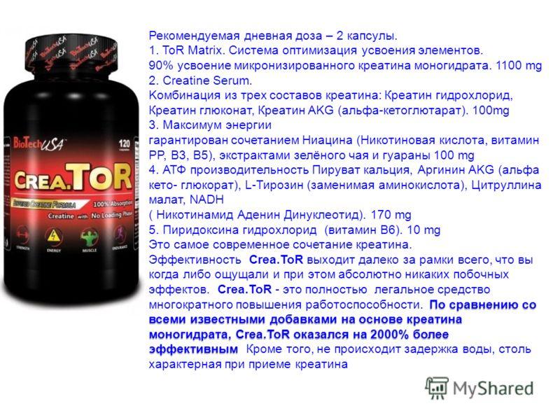 Рекомендуемая дневная доза – 2 капсулы. 1. ToR Matrix. Система оптимизация усвоения элементов. 90% усвоение микронизированного креатина моногидрата. 1100 mg 2. Creatine Serum. Kомбинация из трех составов креатина: Креатин гидрохлорид, Креатин глюкона