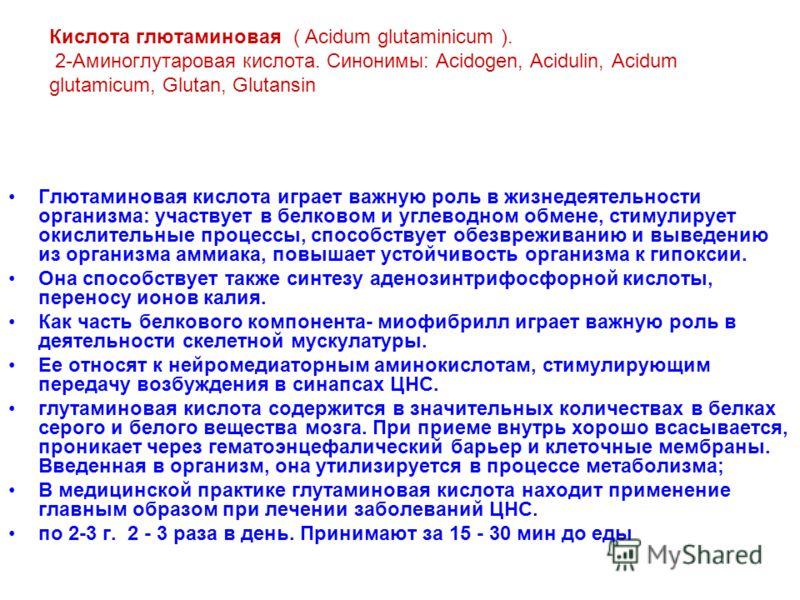 Кислота глютаминовая ( Аcidum glutaminicum ). 2-Аминоглутаровая кислота. Синонимы: Аcidogen, Асidulin, Асidum glutamicum, Glutan, Glutansin Глютаминовая кислота играет важную роль в жизнедеятельности организма: участвует в белковом и углеводном обмен