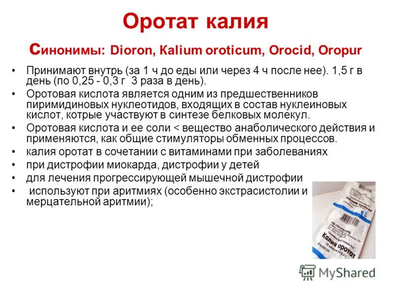 Оротат калия с инонимы: Dioron, Каlium оroticum, Orocid, Оropur Принимают внутрь (за 1 ч до еды или через 4 ч после нее). 1,5 г в день (по 0,25 - 0,3 г 3 раза в день). Оротовая кислота является одним из предшественников пиримидиновых нуклеотидов, вхо