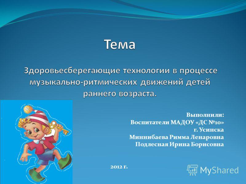 Выполнили: Воспитатели МАДОУ «ДС 10» г. Усинска Миннибаева Римма Ленаровна Подлесная Ирина Борисовна 2012 г.