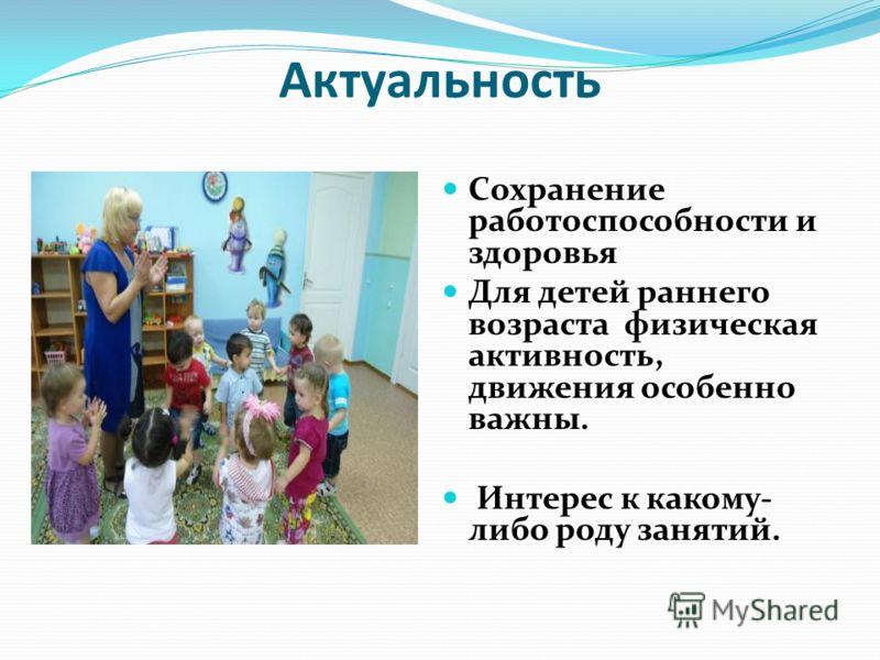 Актуальность Сохранение работоспособности и здоровья Для детей раннего возраста физическая активность, движения особенно важны. Интерес к какому- либо роду занятий.