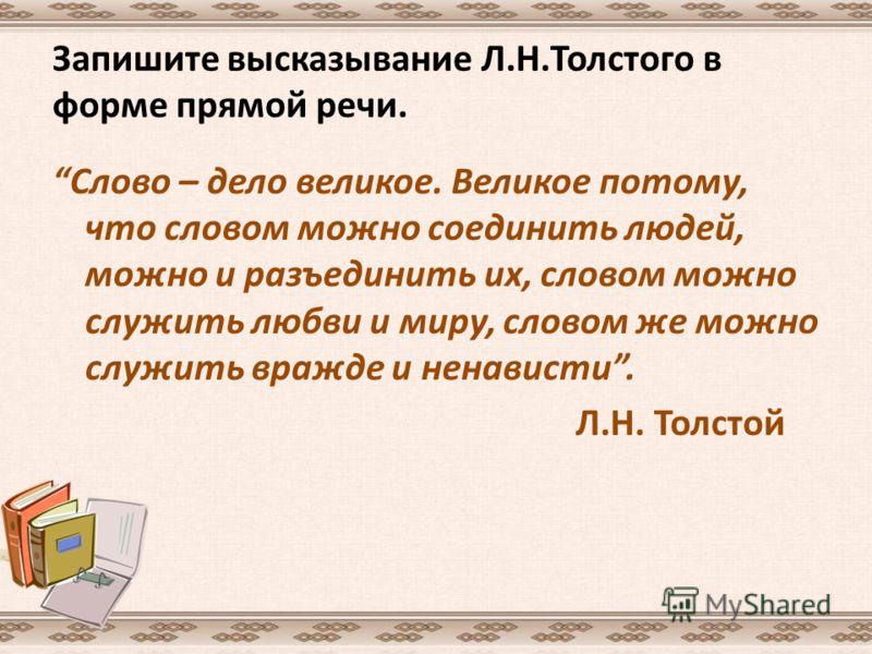 Запишите высказывание Л.Н.Толстого в форме прямой речи. Слово – дело великое. Великое потому, что словом можно соединить людей, можно и разъединить их, словом можно служить любви и миру, словом же можно служить вражде и ненависти. Л.Н. Толстой
