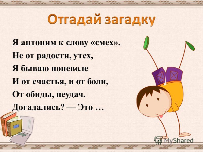 Я антоним к слову «смех». Не от радости, утех, Я бываю поневоле И от счастья, и от боли, От обиды, неудач. Догадались? Это …
