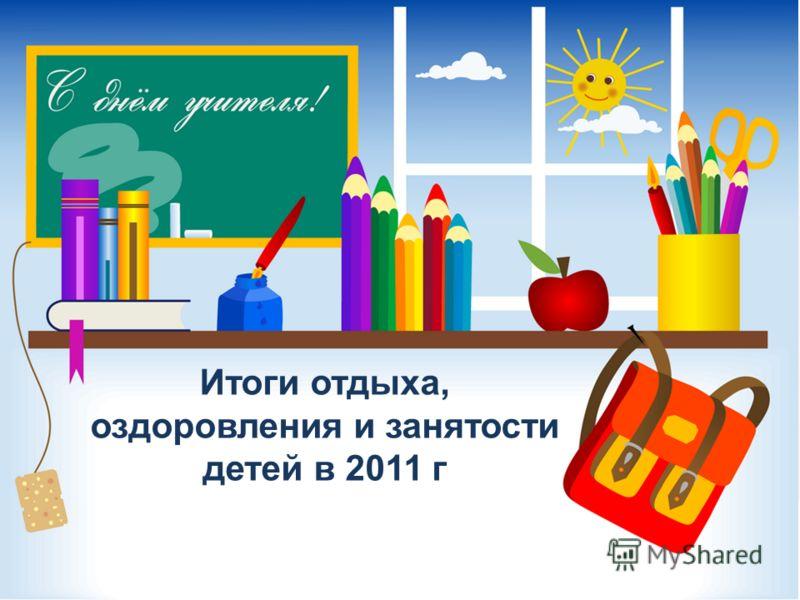 Итоги отдыха, оздоровления и занятости детей в 2011 г