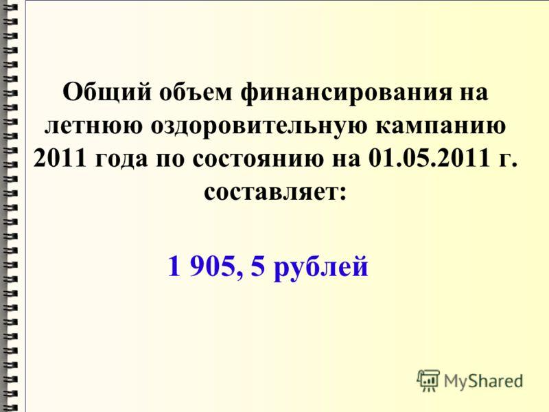 Общий объем финансирования на летнюю оздоровительную кампанию 2011 года по состоянию на 01.05.2011 г. составляет: 1 905, 5 рублей