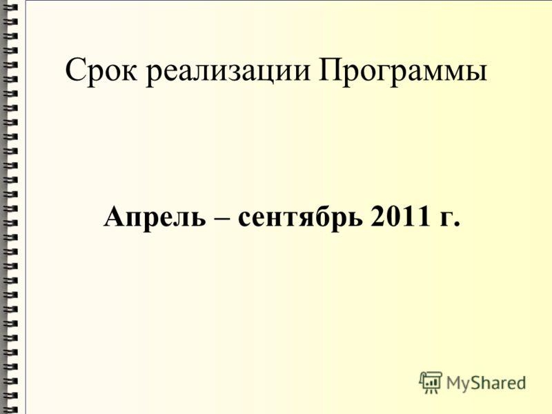 Срок реализации Программы Апрель – сентябрь 2011 г.