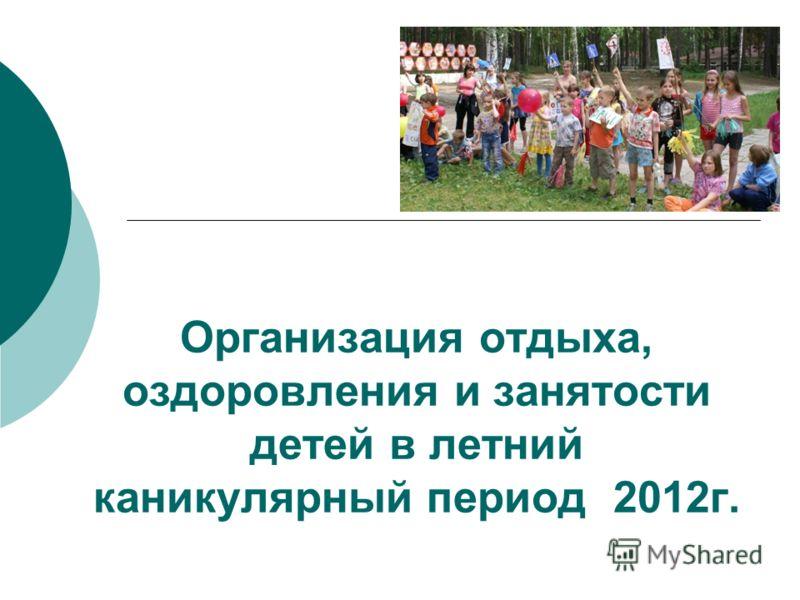 Организация отдыха, оздоровления и занятости детей в летний каникулярный период 2012г.