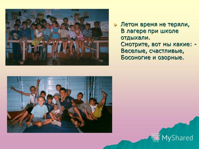 Летом время не теряли, В лагере при школе отдыхали. Смотрите, вот мы какие: - Веселые, счастливые, Босоногие и озорные. Летом время не теряли, В лагере при школе отдыхали. Смотрите, вот мы какие: - Веселые, счастливые, Босоногие и озорные.