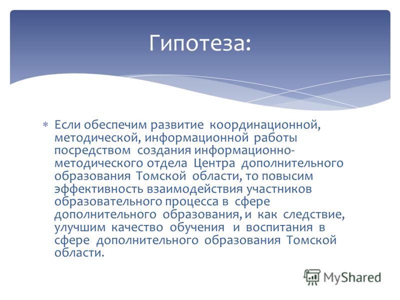 Если обеспечим развитие координационной, методической, информационной работы посредством создания информационно- методического отдела Центра дополнительного образования Томской области, то повысим эффективность взаимодействия участников образовательн
